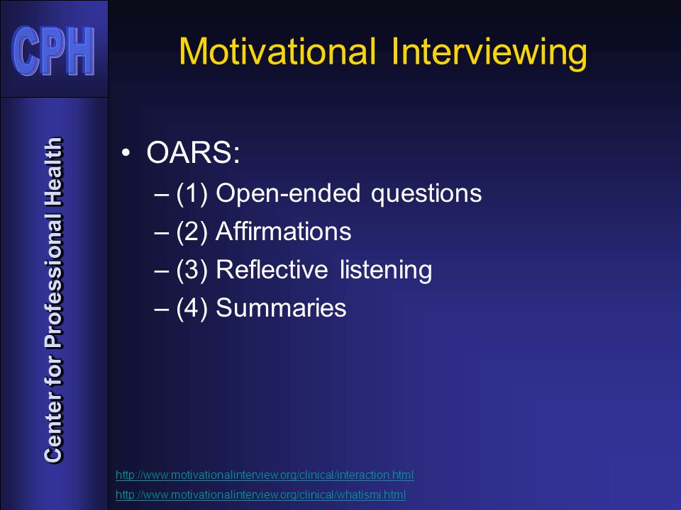 Center for Professional Health Motivational Interviewing OARS: –(1) Open-ended questions –(2) Affirmations –(3) Reflective listening –(4) Summaries http://www.motivationalinterview.org/clinical/interaction.html http://www.motivationalinterview.org/clinical/whatismi.html