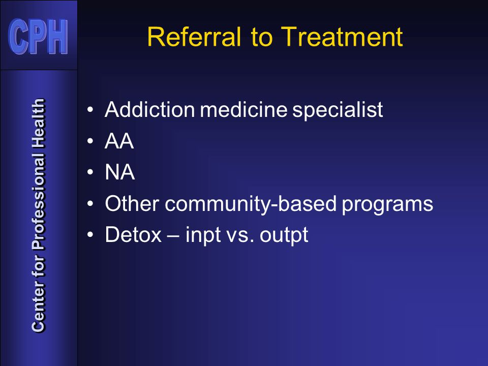 Center for Professional Health Referral to Treatment Addiction medicine specialist AA NA Other community-based programs Detox – inpt vs.