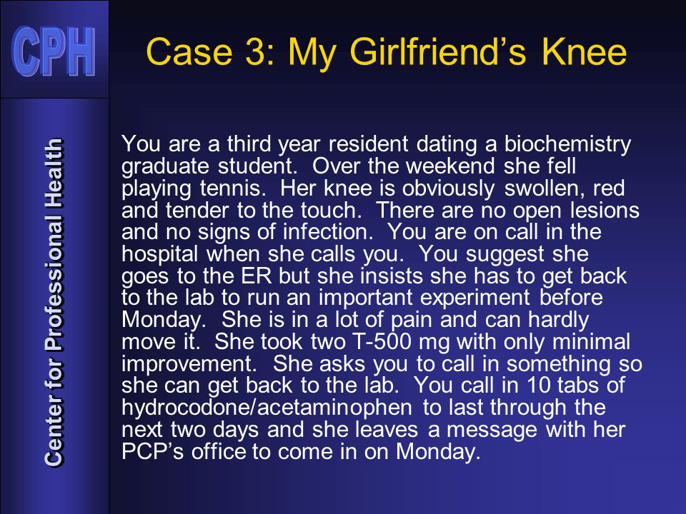 Center for Professional Health Case 3: My Girlfriend's Knee You are a third year resident dating a biochemistry graduate student.