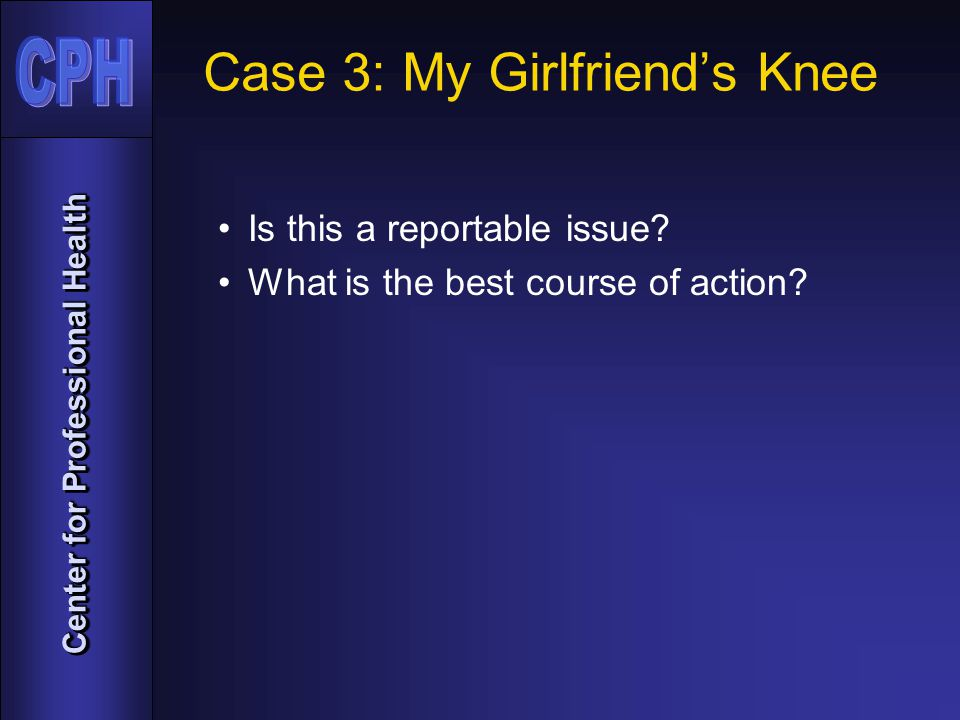 Center for Professional Health Case 3: My Girlfriend's Knee Is this a reportable issue.