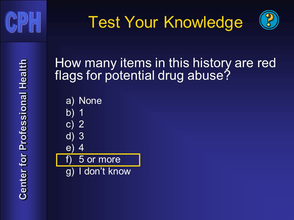 Center for Professional Health Test Your Knowledge How many items in this history are red flags for potential drug abuse.