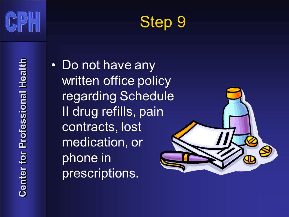 Center for Professional Health Step 9 Do not have any written office policy regarding Schedule II drug refills, pain contracts, lost medication, or phone in prescriptions.