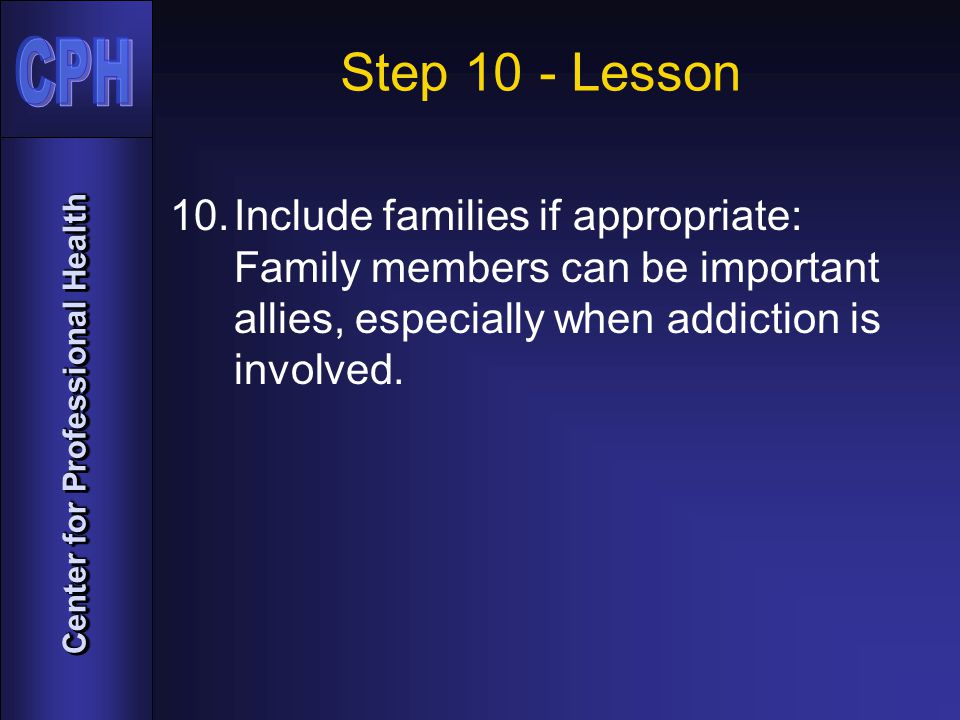 Center for Professional Health Step 10 - Lesson 10.Include families if appropriate: Family members can be important allies, especially when addiction is involved.