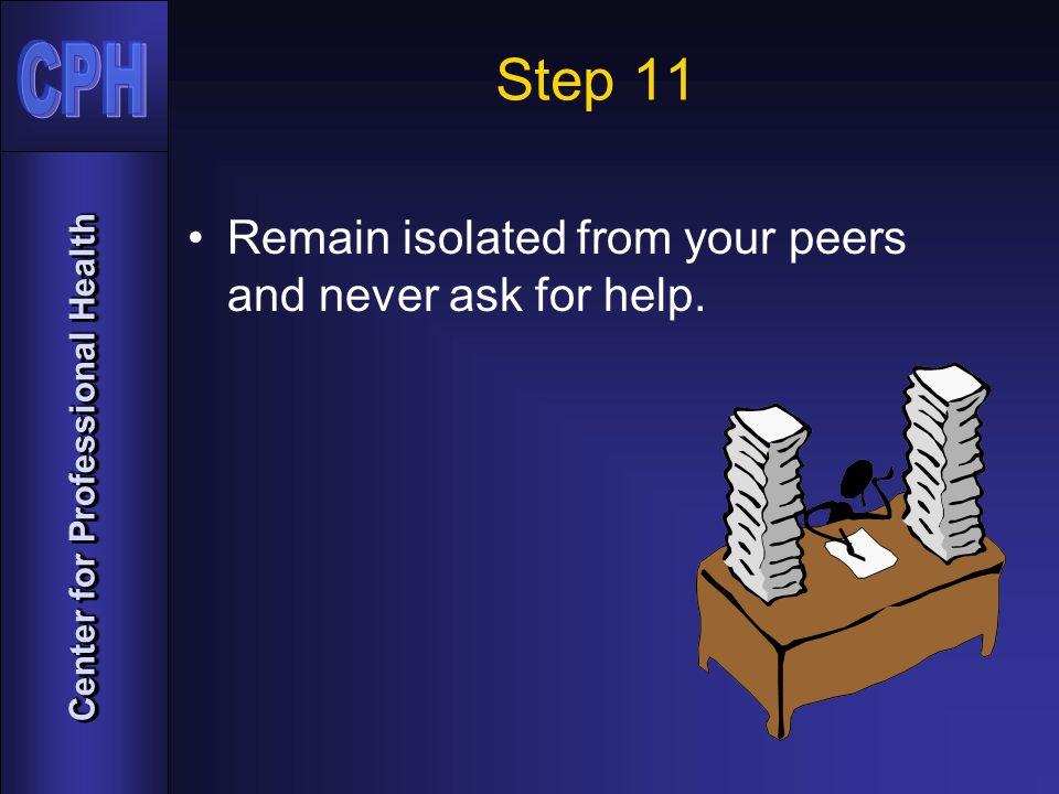 Center for Professional Health Step 11 Remain isolated from your peers and never ask for help.