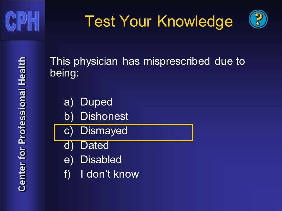 Center for Professional Health Test Your Knowledge This physician has misprescribed due to being: a)Duped b)Dishonest c)Dismayed d)Dated e)Disabled f)I don't know