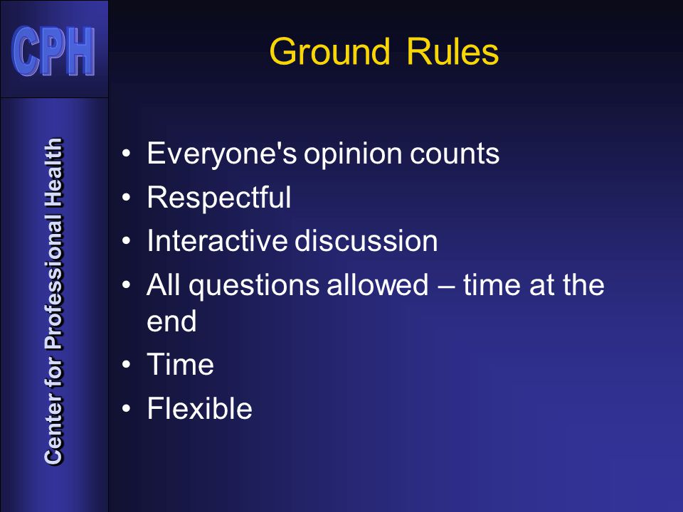 Center for Professional Health Ground Rules Everyone s opinion counts Respectful Interactive discussion All questions allowed – time at the end Time Flexible