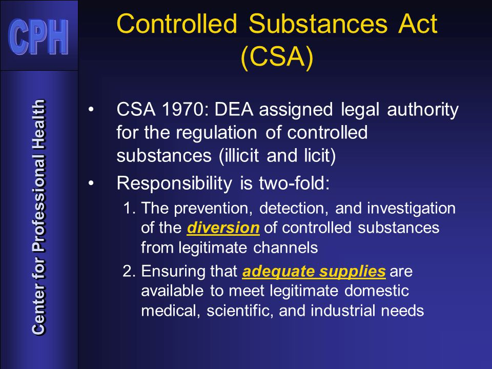 Center for Professional Health Controlled Substances Act (CSA) CSA 1970: DEA assigned legal authority for the regulation of controlled substances (illicit and licit) Responsibility is two-fold: 1.The prevention, detection, and investigation of the diversion of controlled substances from legitimate channels 2.Ensuring that adequate supplies are available to meet legitimate domestic medical, scientific, and industrial needs