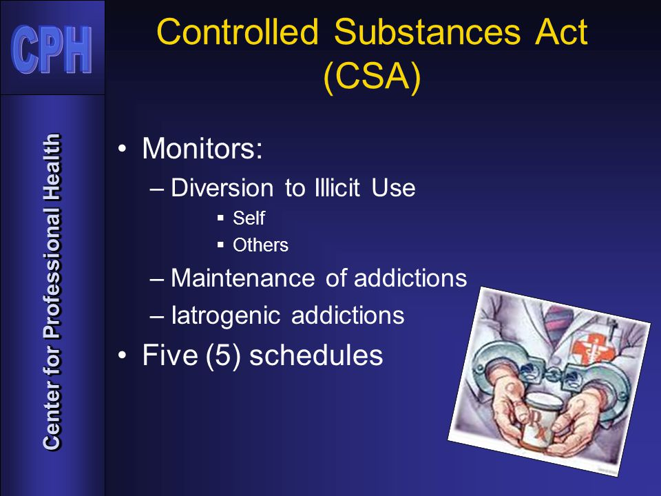 Center for Professional Health Controlled Substances Act (CSA) Monitors: –Diversion to Illicit Use  Self  Others –Maintenance of addictions –Iatrogenic addictions Five (5) schedules