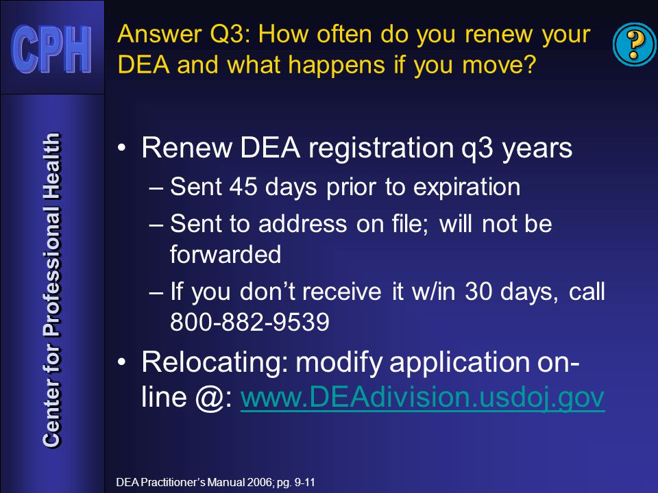 Center for Professional Health Answer Q3: How often do you renew your DEA and what happens if you move.