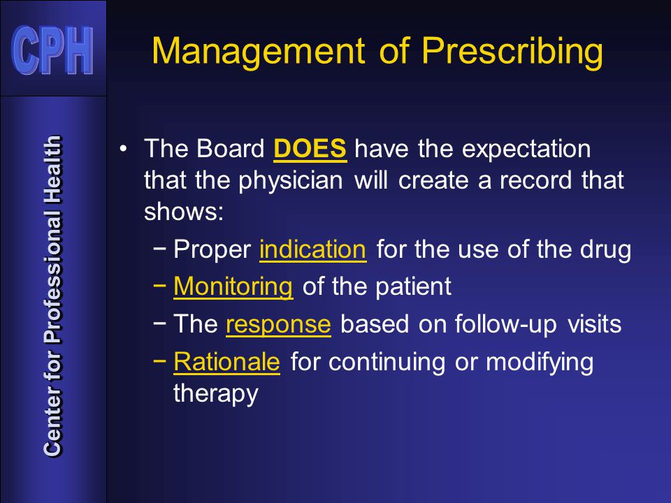 Center for Professional Health Management of Prescribing The Board DOES have the expectation that the physician will create a record that shows: −Proper indication for the use of the drug −Monitoring of the patient −The response based on follow-up visits −Rationale for continuing or modifying therapy
