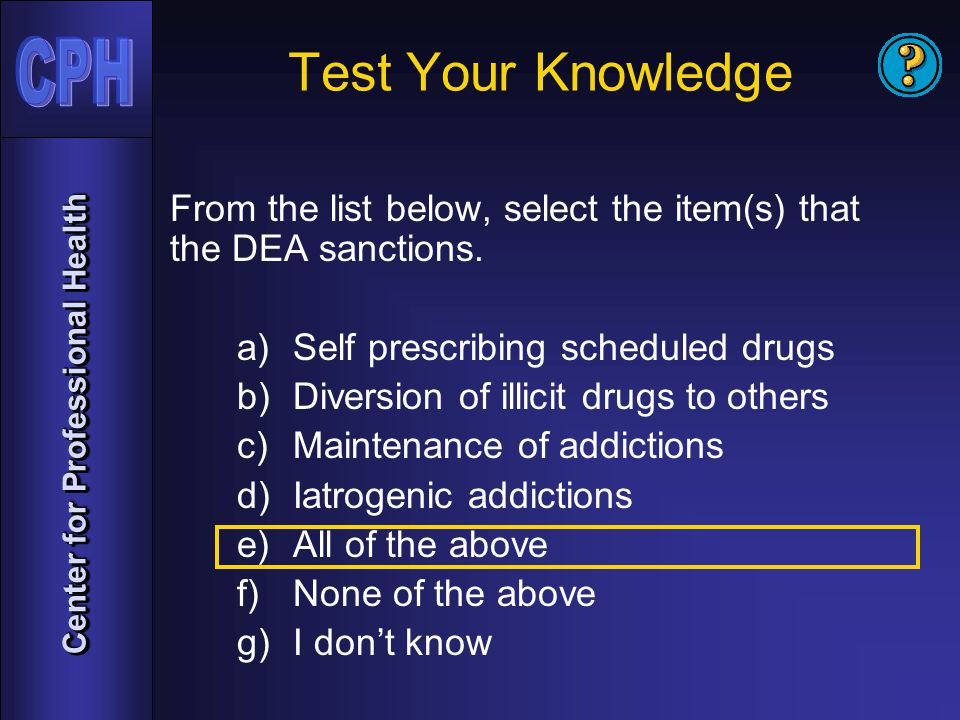 Center for Professional Health Test Your Knowledge From the list below, select the item(s) that the DEA sanctions.