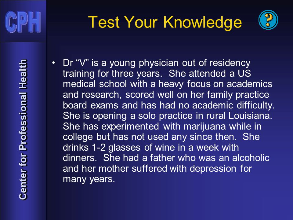 Center for Professional Health Test Your Knowledge Dr V is a young physician out of residency training for three years.