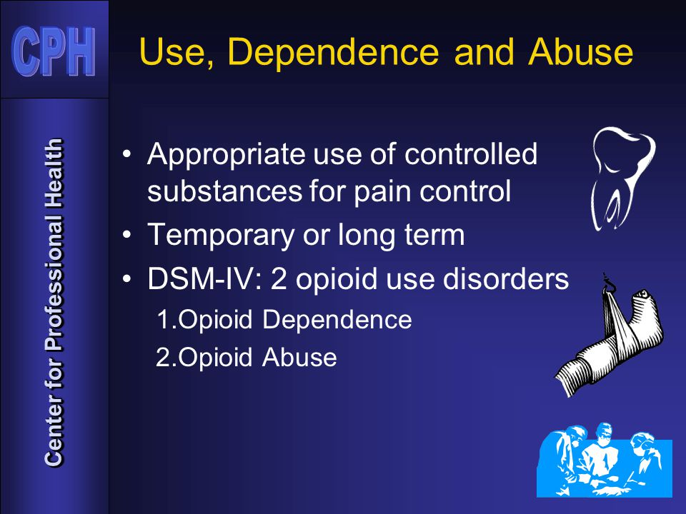 Center for Professional Health Use, Dependence and Abuse Appropriate use of controlled substances for pain control Temporary or long term DSM-IV: 2 opioid use disorders 1.Opioid Dependence 2.Opioid Abuse