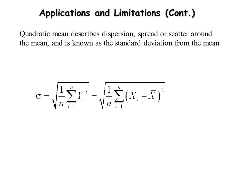 Applications and Limitations (Cont.) Quadratic mean describes dispersion, spread or scatter around the mean, and is known as the standard deviation fr