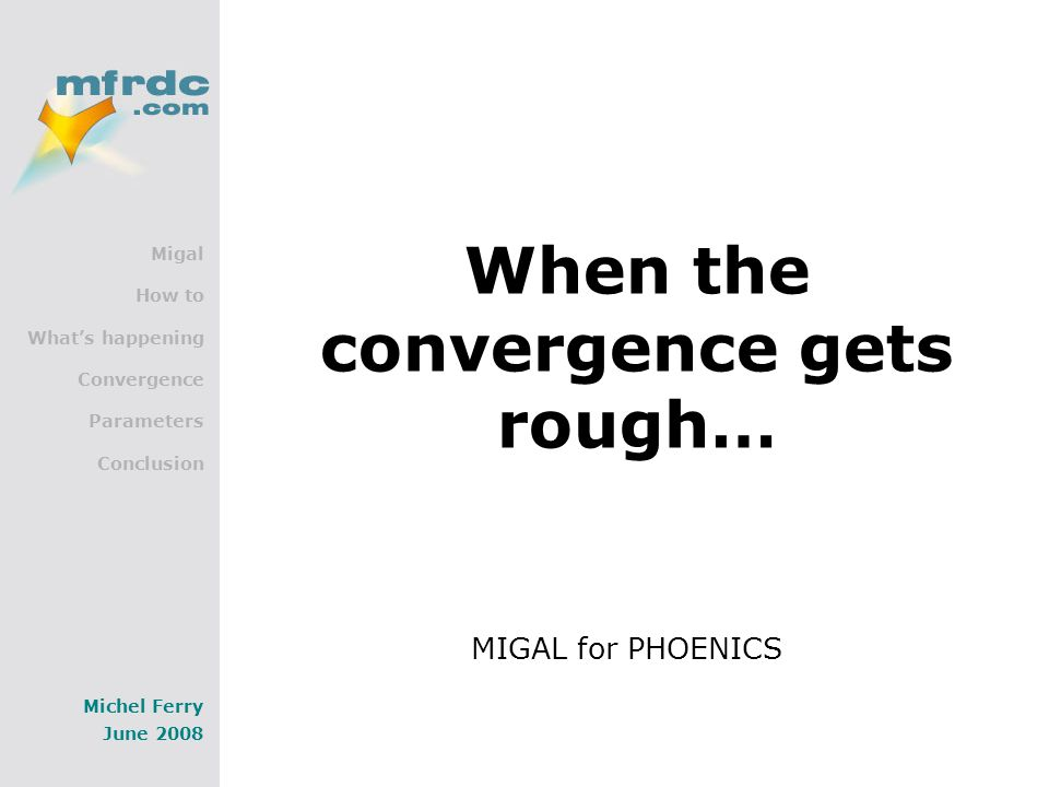 Migal How to What's happening Convergence Parameters Conclusion Michel Ferry June 2008 When the convergence gets rough… MIGAL for PHOENICS
