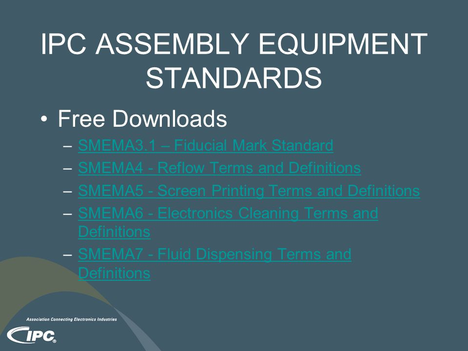 IPC ASSEMBLY EQUIPMENT STANDARDS Free Downloads –SMEMA3.1 – Fiducial Mark StandardSMEMA3.1 – Fiducial Mark Standard –SMEMA4 - Reflow Terms and DefinitionsSMEMA4 - Reflow Terms and Definitions –SMEMA5 - Screen Printing Terms and DefinitionsSMEMA5 - Screen Printing Terms and Definitions –SMEMA6 - Electronics Cleaning Terms and DefinitionsSMEMA6 - Electronics Cleaning Terms and Definitions –SMEMA7 - Fluid Dispensing Terms and DefinitionsSMEMA7 - Fluid Dispensing Terms and Definitions