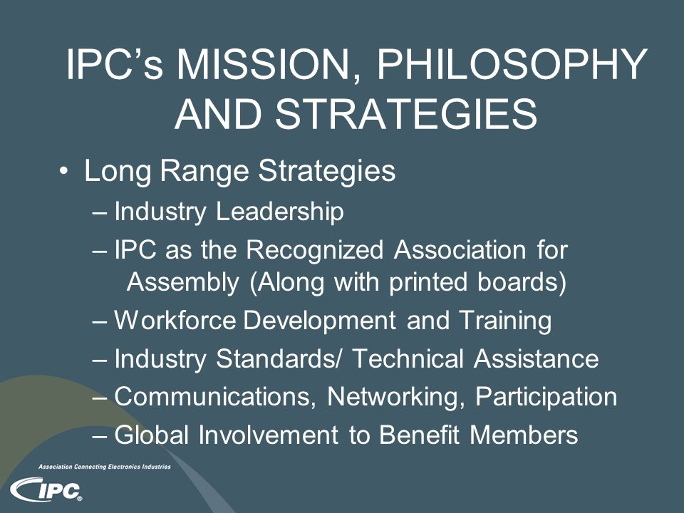 IPC's MISSION, PHILOSOPHY AND STRATEGIES Long Range Strategies –Industry Leadership –IPC as the Recognized Association for Assembly (Along with printed boards) –Workforce Development and Training –Industry Standards/ Technical Assistance –Communications, Networking, Participation –Global Involvement to Benefit Members
