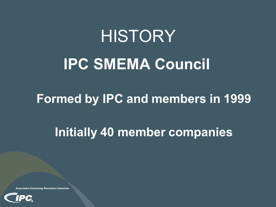 HISTORY IPC SMEMA Council Formed by IPC and members in 1999 Initially 40 member companies
