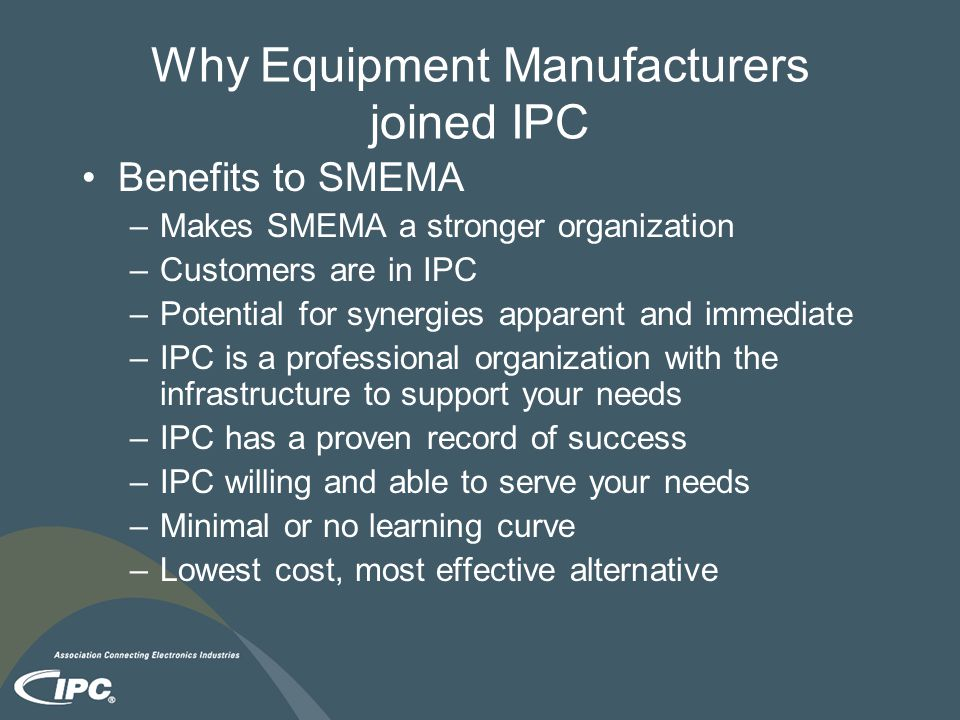 Why Equipment Manufacturers joined IPC Benefits to SMEMA –Makes SMEMA a stronger organization –Customers are in IPC –Potential for synergies apparent and immediate –IPC is a professional organization with the infrastructure to support your needs –IPC has a proven record of success –IPC willing and able to serve your needs –Minimal or no learning curve –Lowest cost, most effective alternative