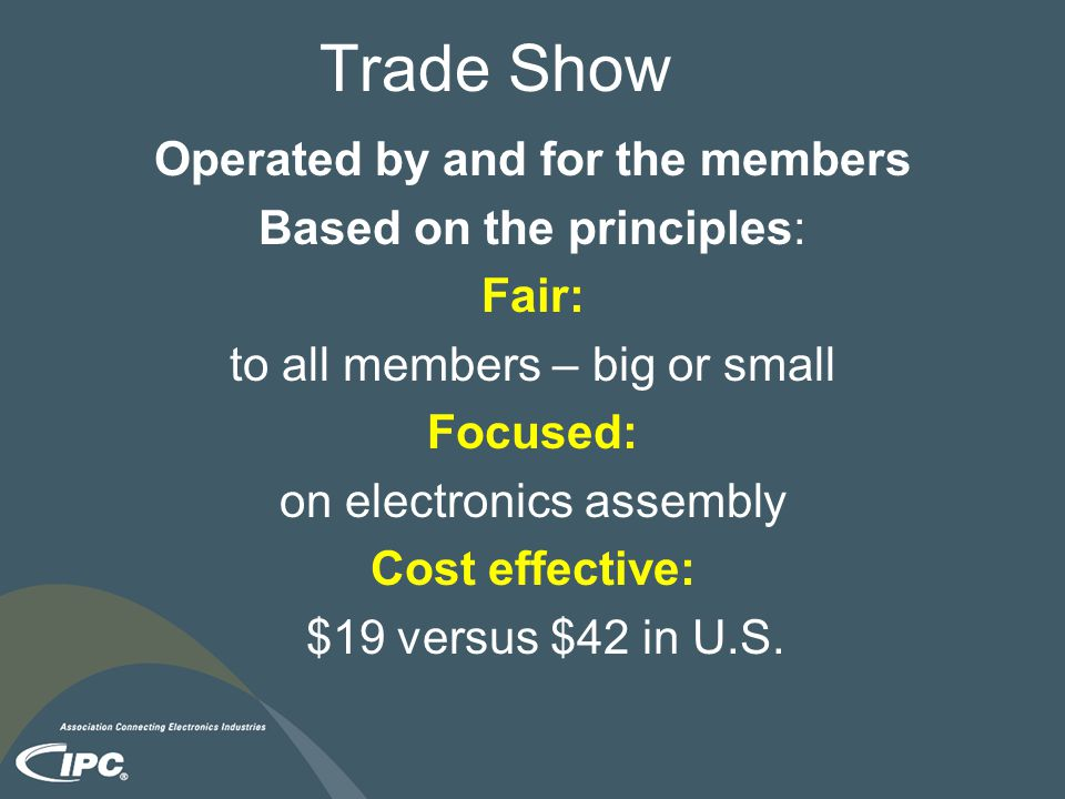 Trade Show Operated by and for the members Based on the principles: Fair: to all members – big or small Focused: on electronics assembly Cost effective: $19 versus $42 in U.S.