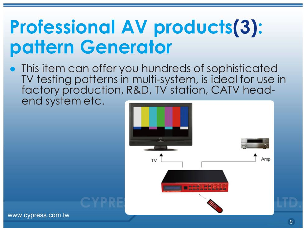Professional AV products(3): patternGenerator ● This item can offer you hundreds of sophisticated TV testing patterns in multi-system, is ideal for use in factory production, R&D, TV station, CATV head- end system etc.