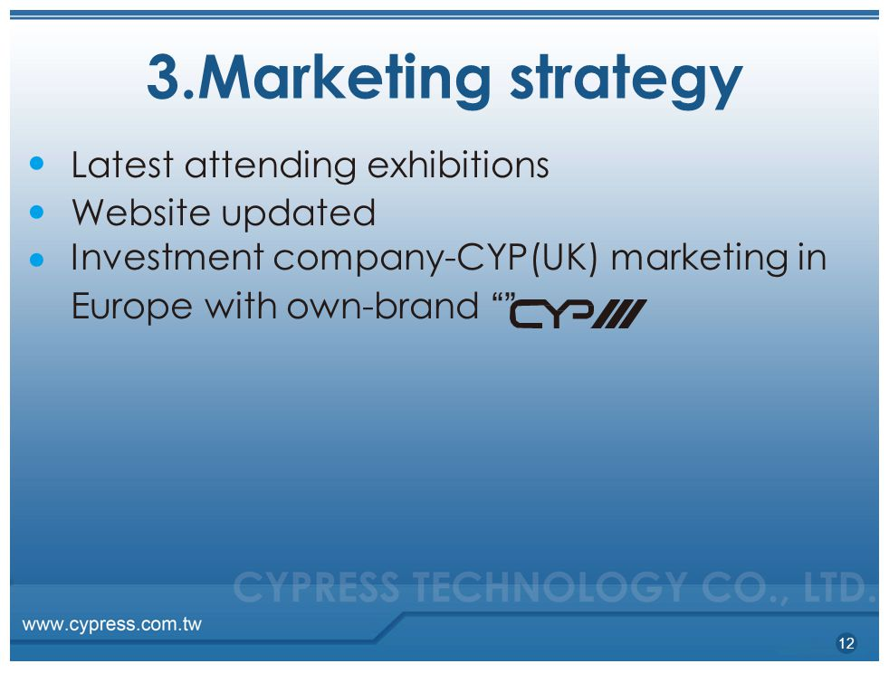 3.Marketing strategy ●●●●●● Latest attending exhibitions Website updated Investment company-CYP(UK) marketing in Europe with own-brand 12