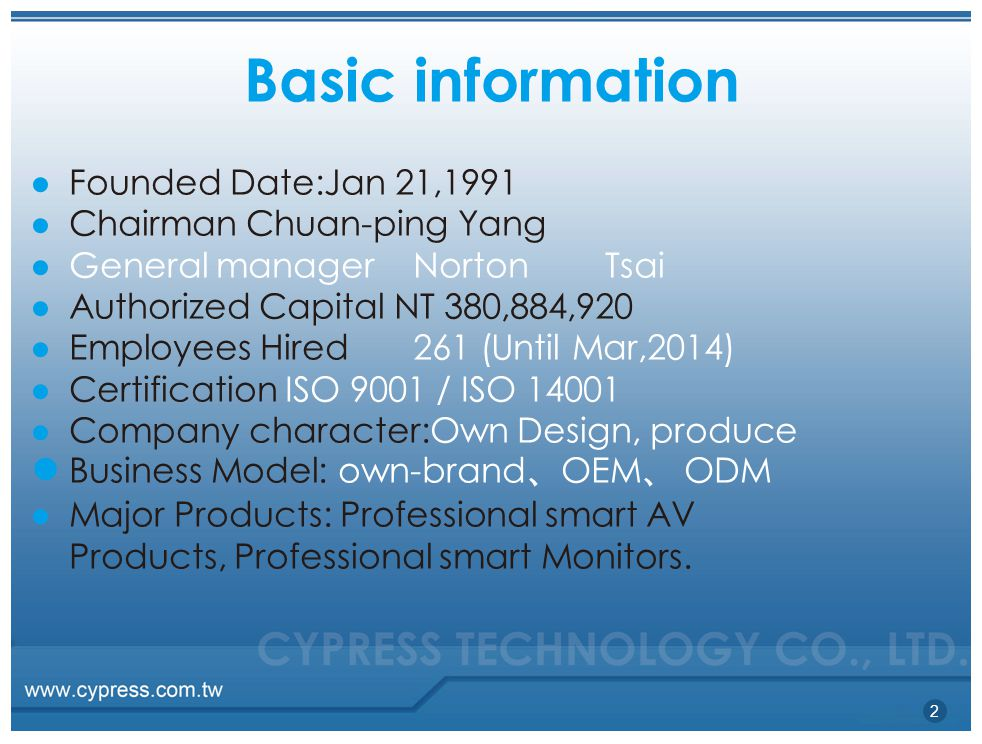 Basic information 2 ● Founded Date:Jan 21,1991 ● Chairman Chuan-ping Yang ● General managerNortonTsai ● Authorized Capital NT 380,884,920 ● Employees Hired261 (Until Mar,2014) ● Certification ISO 9001 / ISO 14001 ● Company character:Own Design, produce ● Business Model: own-brand 、 OEM 、 ODM ● Major Products: Professional smart AV Products, Professional smart Monitors.