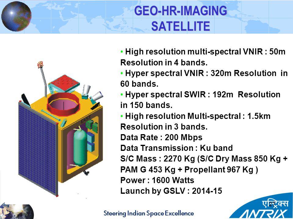 27 GEO-HR-IMAGING SATELLITE High resolution multi-spectral VNIR : 50m Resolution in 4 bands.