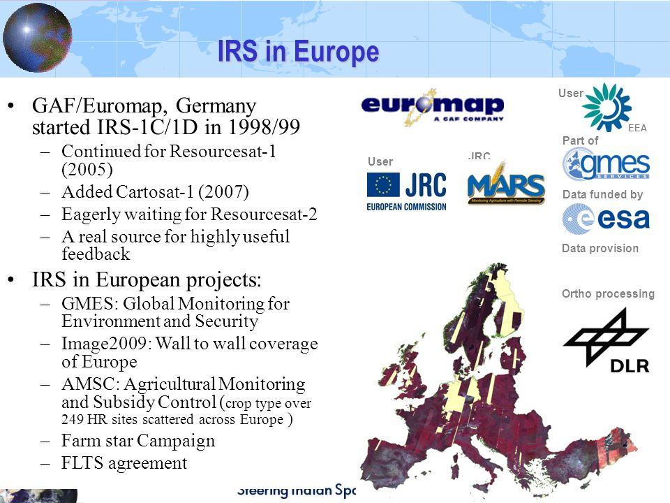 IRS in Europe Ortho processing Data provision User EEA Part of Data funded by GAF/Euromap, Germany started IRS-1C/1D in 1998/99 –Continued for Resourcesat-1 (2005) –Added Cartosat-1 (2007) –Eagerly waiting for Resourcesat-2 –A real source for highly useful feedback IRS in European projects: –GMES: Global Monitoring for Environment and Security –Image2009: Wall to wall coverage of Europe –AMSC: Agricultural Monitoring and Subsidy Control ( crop type over 249 HR sites scattered across Europe ) –Farm star Campaign –FLTS agreement User JRC Unit