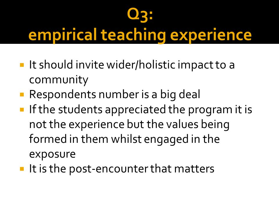 Q3: empirical teaching experience  It should invite wider/holistic impact to a community  Respondents number is a big deal  If the students appreci