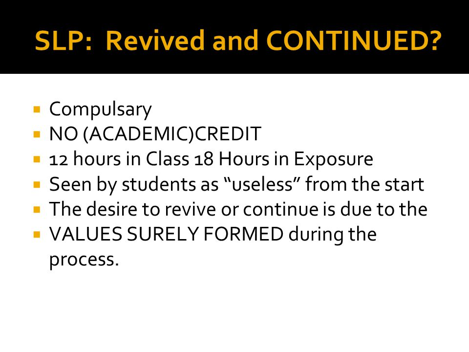"SLP: Revived and CONTINUED?  Compulsary  NO (ACADEMIC)CREDIT  12 hours in Class 18 Hours in Exposure  Seen by students as ""useless"" from the start"