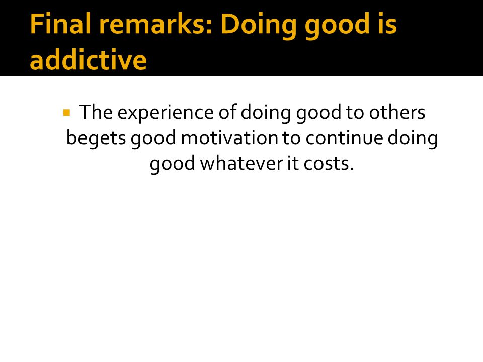 Final remarks: Doing good is addictive  The experience of doing good to others begets good motivation to continue doing good whatever it costs.
