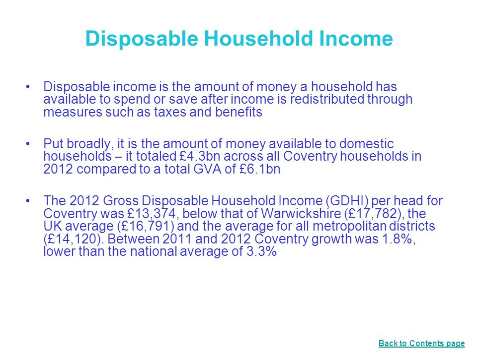 Disposable Household Income Disposable income is the amount of money a household has available to spend or save after income is redistributed through measures such as taxes and benefits Put broadly, it is the amount of money available to domestic households – it totaled £4.3bn across all Coventry households in 2012 compared to a total GVA of £6.1bn The 2012 Gross Disposable Household Income (GDHI) per head for Coventry was £13,374, below that of Warwickshire (£17,782), the UK average (£16,791) and the average for all metropolitan districts (£14,120).