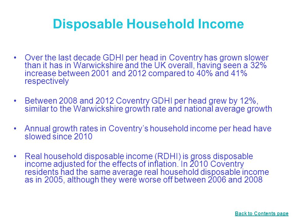 Disposable Household Income Over the last decade GDHI per head in Coventry has grown slower than it has in Warwickshire and the UK overall, having seen a 32% increase between 2001 and 2012 compared to 40% and 41% respectively Between 2008 and 2012 Coventry GDHI per head grew by 12%, similar to the Warwickshire growth rate and national average growth Annual growth rates in Coventry's household income per head have slowed since 2010 Real household disposable income (RDHI) is gross disposable income adjusted for the effects of inflation.