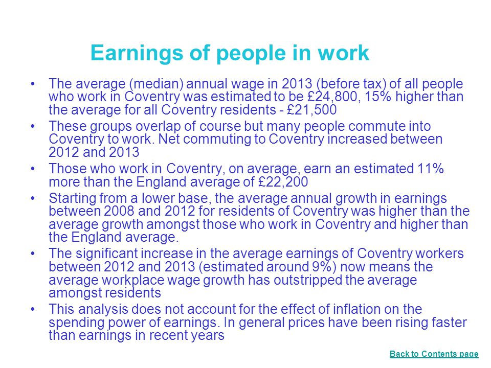 Earnings of people in work The average (median) annual wage in 2013 (before tax) of all people who work in Coventry was estimated to be £24,800, 15% higher than the average for all Coventry residents - £21,500 These groups overlap of course but many people commute into Coventry to work.