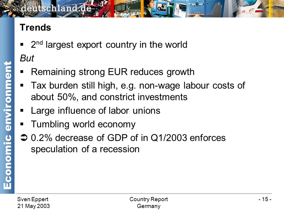 Sven EppertCountry Report Germany 21 May 2003 - 15 - Trends Economic environment  2 nd largest export country in the world But  Remaining strong EUR reduces growth  Tax burden still high, e.g.