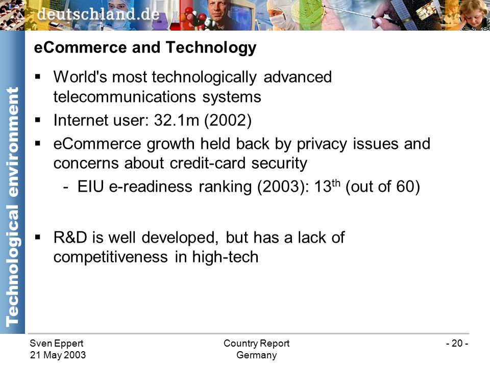 Sven EppertCountry Report Germany 21 May 2003 - 20 -  World s most technologically advanced telecommunications systems  Internet user: 32.1m (2002)  eCommerce growth held back by privacy issues and concerns about credit-card security -EIU e-readiness ranking (2003): 13 th (out of 60)  R&D is well developed, but has a lack of competitiveness in high-tech eCommerce and Technology Technological environment
