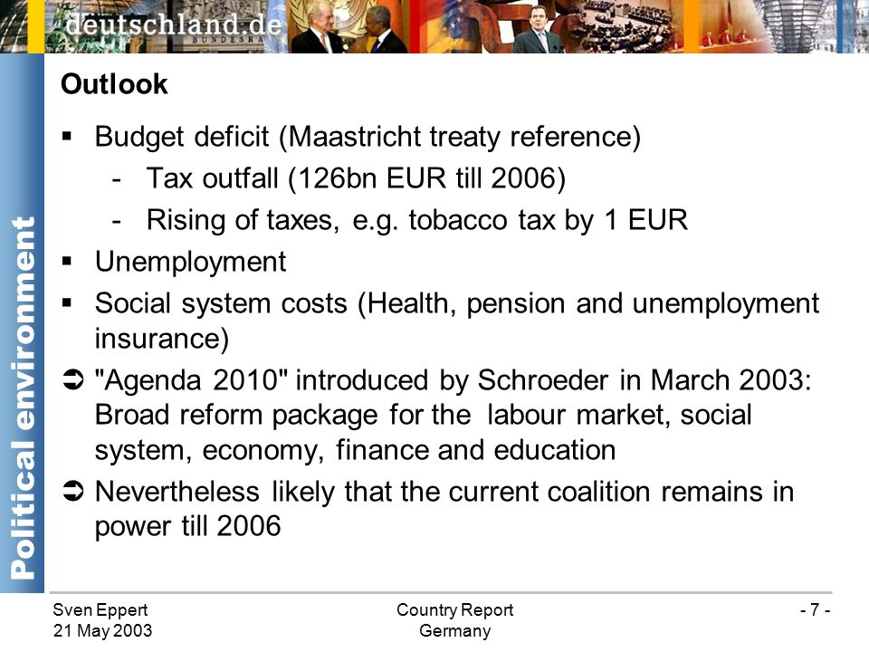 Sven EppertCountry Report Germany 21 May 2003 - 7 -  Budget deficit (Maastricht treaty reference) -Tax outfall (126bn EUR till 2006) -Rising of taxes, e.g.