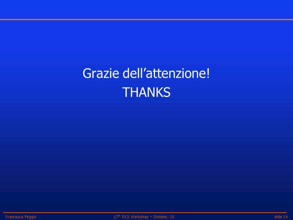 slide 1417 th DCS Workshop – October, 10Francesca Poggio Grazie dell'attenzione! THANKS