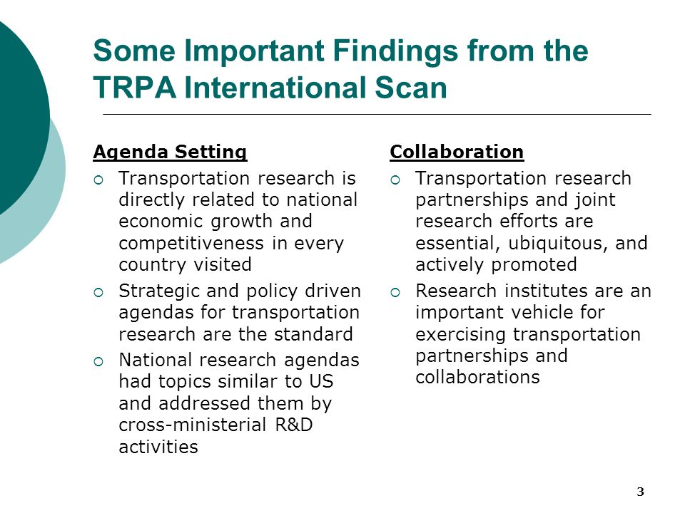 3 Some Important Findings from the TRPA International Scan Agenda Setting  Transportation research is directly related to national economic growth and competitiveness in every country visited  Strategic and policy driven agendas for transportation research are the standard  National research agendas had topics similar to US and addressed them by cross-ministerial R&D activities Collaboration  Transportation research partnerships and joint research efforts are essential, ubiquitous, and actively promoted  Research institutes are an important vehicle for exercising transportation partnerships and collaborations