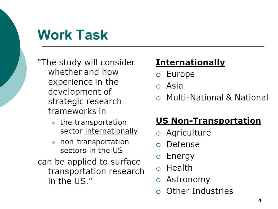 5 Work Task The Committee will:  identify and assess promising models and frameworks for transportation research, development, & deployment (RD&D) in other nations;  identify and assess US examples of national RD&D strategic planning in sectors outside of transportation;  describe and evaluate potential frameworks and institutional models for the US for transportation RD&D, including agenda-setting, coordination, partnerships, and knowledge creation and application.