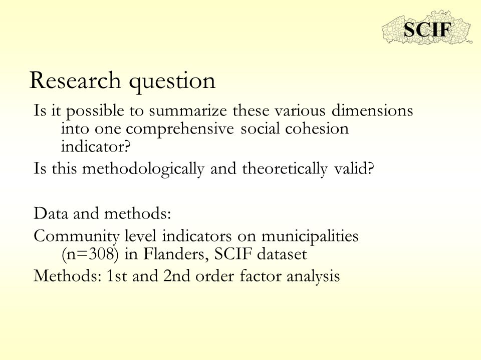 Research question Is it possible to summarize these various dimensions into one comprehensive social cohesion indicator? Is this methodologically and