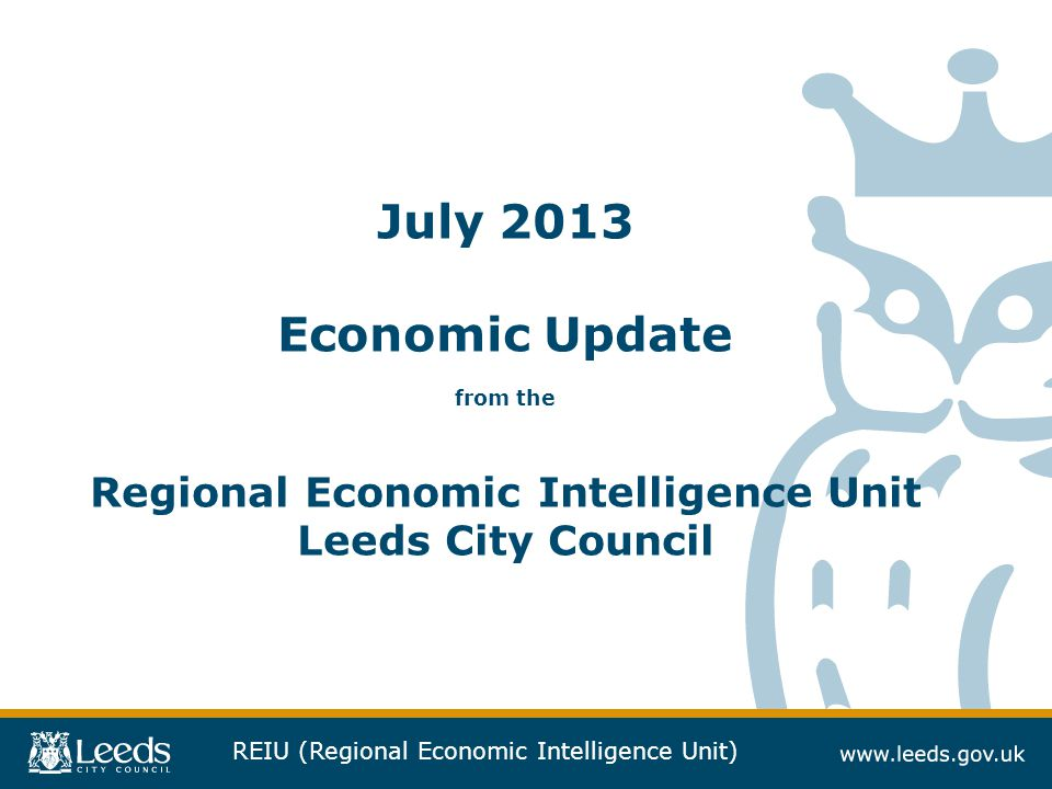 REIU (Regional Economic Intelligence Unit) July 2013 Economic Update from the Regional Economic Intelligence Unit Leeds City Council