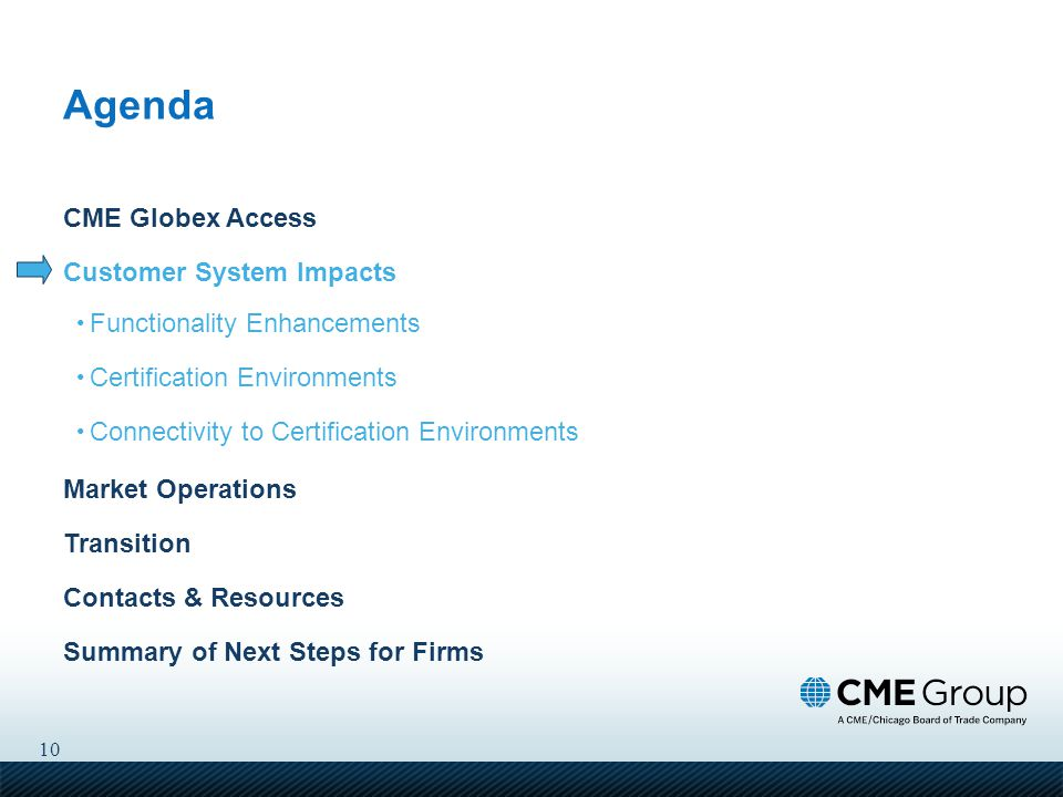 10 CME Globex Access Customer System Impacts Functionality Enhancements Certification Environments Connectivity to Certification Environments Market Operations Transition Contacts & Resources Summary of Next Steps for Firms Agenda