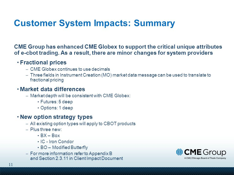 11 Customer System Impacts: Summary CME Group has enhanced CME Globex to support the critical unique attributes of e-cbot trading.
