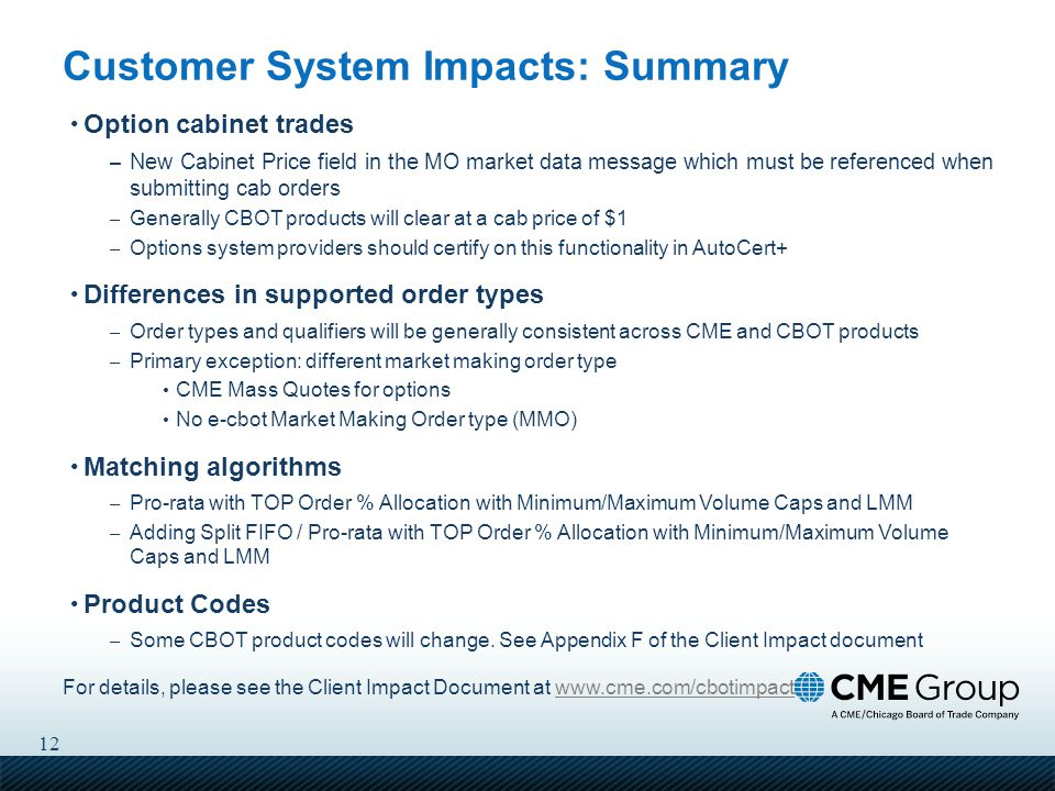 12 Customer System Impacts: Summary Option cabinet trades – New Cabinet Price field in the MO market data message which must be referenced when submitting cab orders – Generally CBOT products will clear at a cab price of $1 – Options system providers should certify on this functionality in AutoCert+ Differences in supported order types – Order types and qualifiers will be generally consistent across CME and CBOT products – Primary exception: different market making order type CME Mass Quotes for options No e-cbot Market Making Order type (MMO) Matching algorithms – Pro-rata with TOP Order % Allocation with Minimum/Maximum Volume Caps and LMM – Adding Split FIFO / Pro-rata with TOP Order % Allocation with Minimum/Maximum Volume Caps and LMM Product Codes – Some CBOT product codes will change.