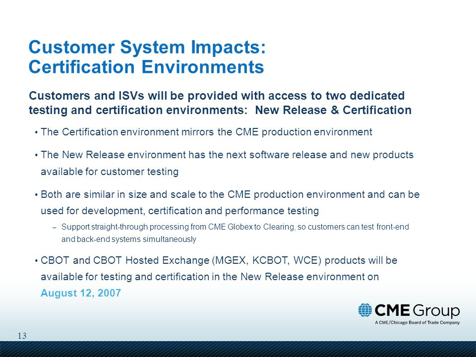 13 Customer System Impacts: Certification Environments Customers and ISVs will be provided with access to two dedicated testing and certification environments: New Release & Certification The Certification environment mirrors the CME production environment The New Release environment has the next software release and new products available for customer testing Both are similar in size and scale to the CME production environment and can be used for development, certification and performance testing – Support straight-through processing from CME Globex to Clearing, so customers can test front-end and back-end systems simultaneously CBOT and CBOT Hosted Exchange (MGEX, KCBOT, WCE) products will be available for testing and certification in the New Release environment on August 12, 2007
