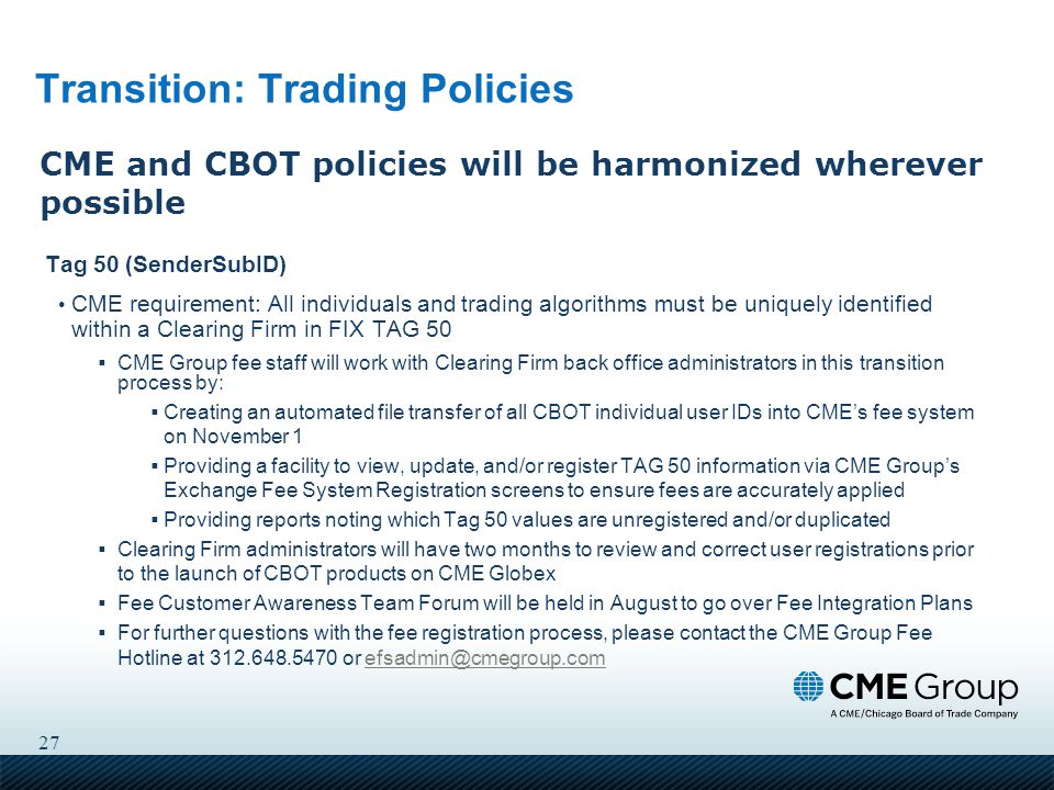 27 Transition: Trading Policies Tag 50 (SenderSubID) CME requirement: All individuals and trading algorithms must be uniquely identified within a Clearing Firm in FIX TAG 50  CME Group fee staff will work with Clearing Firm back office administrators in this transition process by:  Creating an automated file transfer of all CBOT individual user IDs into CME's fee system on November 1  Providing a facility to view, update, and/or register TAG 50 information via CME Group's Exchange Fee System Registration screens to ensure fees are accurately applied  Providing reports noting which Tag 50 values are unregistered and/or duplicated  Clearing Firm administrators will have two months to review and correct user registrations prior to the launch of CBOT products on CME Globex  Fee Customer Awareness Team Forum will be held in August to go over Fee Integration Plans  For further questions with the fee registration process, please contact the CME Group Fee Hotline at 312.648.5470 or efsadmin@cmegroup.comefsadmin@cmegroup.com CME and CBOT policies will be harmonized wherever possible