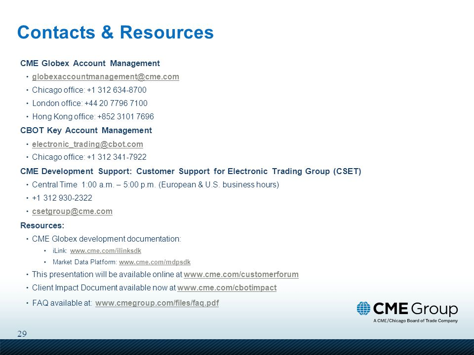 29 Contacts & Resources CME Globex Account Management globexaccountmanagement@cme.com Chicago office: +1 312 634-8700 London office: +44 20 7796 7100 Hong Kong office: +852 3101 7696 CBOT Key Account Management electronic_trading@cbot.com Chicago office: +1 312 341-7922 CME Development Support: Customer Support for Electronic Trading Group (CSET) Central Time 1:00 a.m.