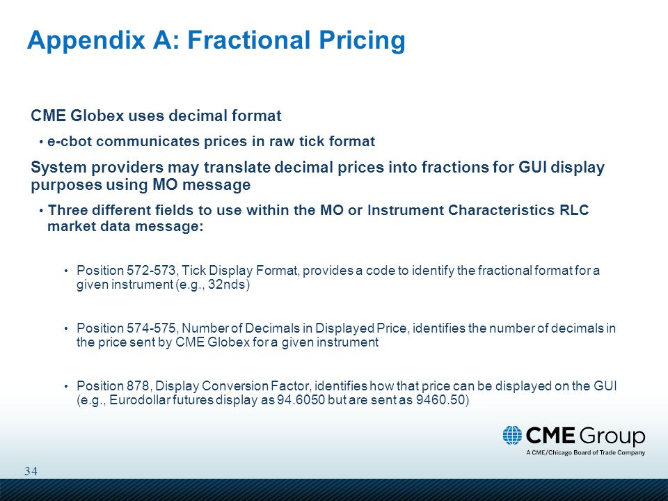 34 Appendix A: Fractional Pricing CME Globex uses decimal format e-cbot communicates prices in raw tick format System providers may translate decimal prices into fractions for GUI display purposes using MO message Three different fields to use within the MO or Instrument Characteristics RLC market data message: Position 572-573, Tick Display Format, provides a code to identify the fractional format for a given instrument (e.g., 32nds) Position 574-575, Number of Decimals in Displayed Price, identifies the number of decimals in the price sent by CME Globex for a given instrument Position 878, Display Conversion Factor, identifies how that price can be displayed on the GUI (e.g., Eurodollar futures display as 94.6050 but are sent as 9460.50)